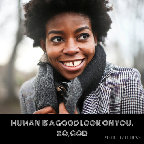 Human is a good look on you. XO, GOD
